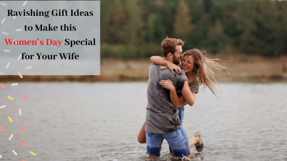 Ravishing Gift Ideas to make this Womens Day Special for Your Wife