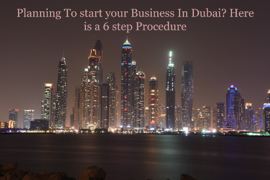 Planning To start your Business In Dubai? Here is a 6 step Procedure
