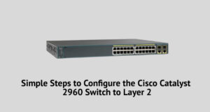 Simple Steps to Configure the Cisco Catalyst 2960 Switch to Layer 2